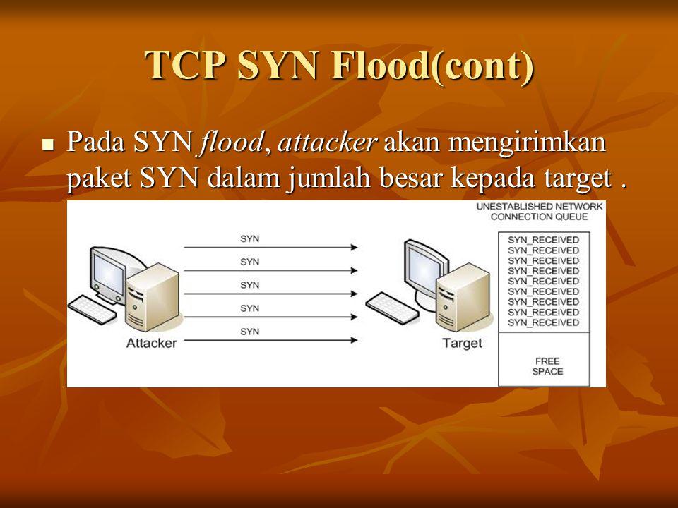 TCP SYN Flood(cont) Pada SYN flood, attacker akan mengirimkan paket SYN dalam jumlah besar kepada target .