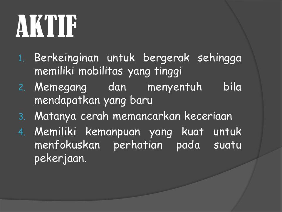 AKTIF Berkeinginan untuk bergerak sehingga memiliki mobilitas yang tinggi. Memegang dan menyentuh bila mendapatkan yang baru.