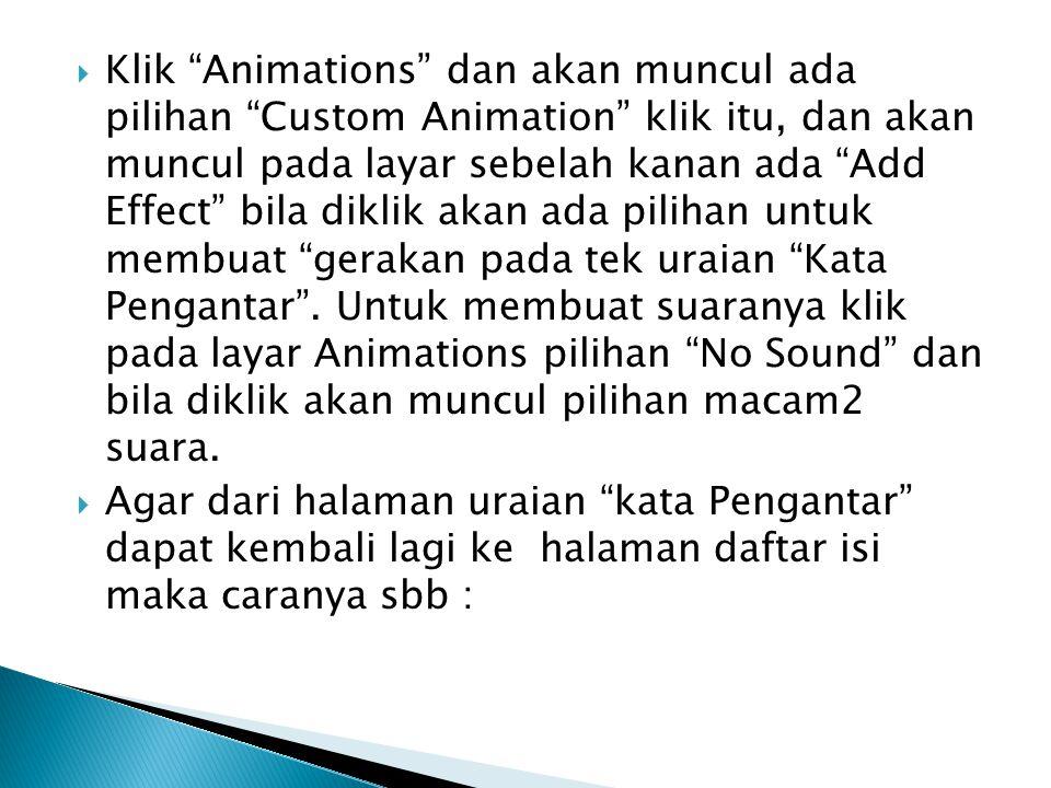 Klik Animations dan akan muncul ada pilihan Custom Animation klik itu, dan akan muncul pada layar sebelah kanan ada Add Effect bila diklik akan ada pilihan untuk membuat gerakan pada tek uraian Kata Pengantar . Untuk membuat suaranya klik pada layar Animations pilihan No Sound dan bila diklik akan muncul pilihan macam2 suara.