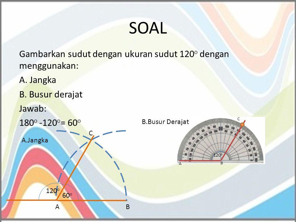 SOAL Gambarkan sudut dengan ukuran sudut 120o dengan menggunakan: A. Jangka B. Busur derajat Jawab: 180o -120o= 60o