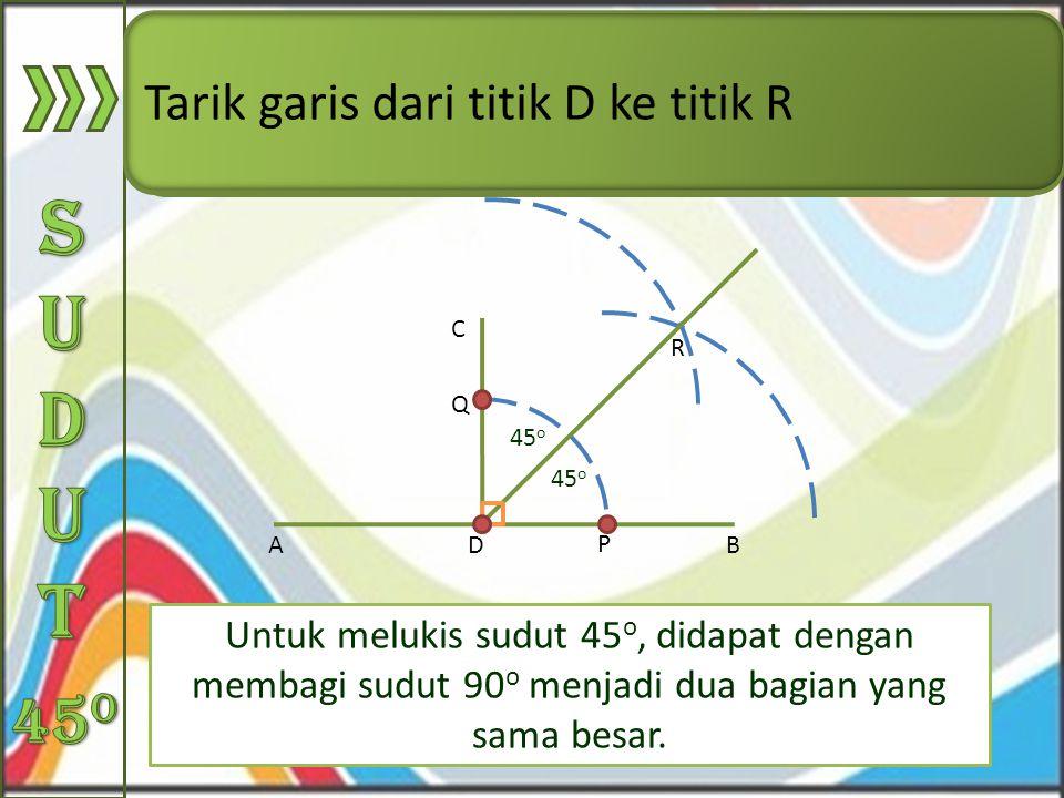 Sudut 45o Tarik garis dari titik D ke titik R