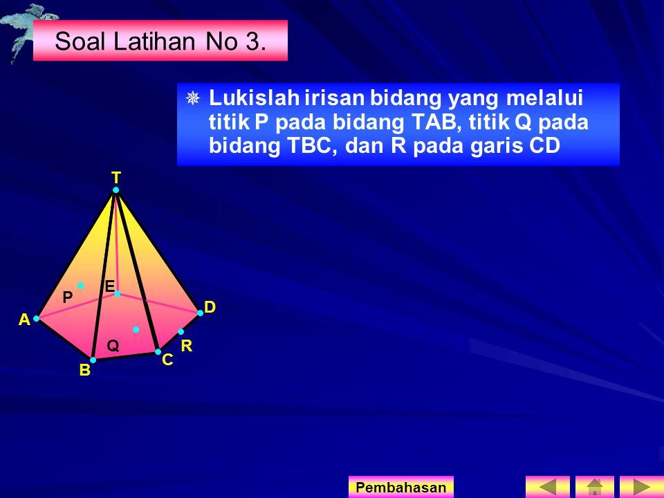 Soal Latihan No 3. Lukislah irisan bidang yang melalui titik P pada bidang TAB, titik Q pada bidang TBC, dan R pada garis CD.