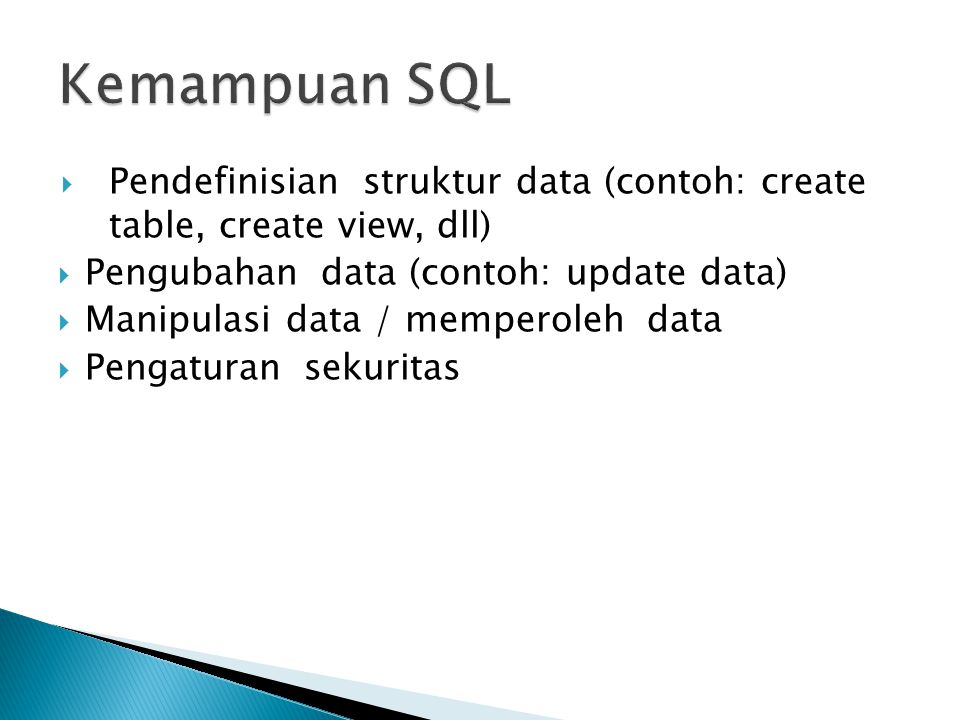 Kemampuan SQL Pendefinisian struktur data (contoh: create table, create view, dll) Pengubahan data (contoh: update data)