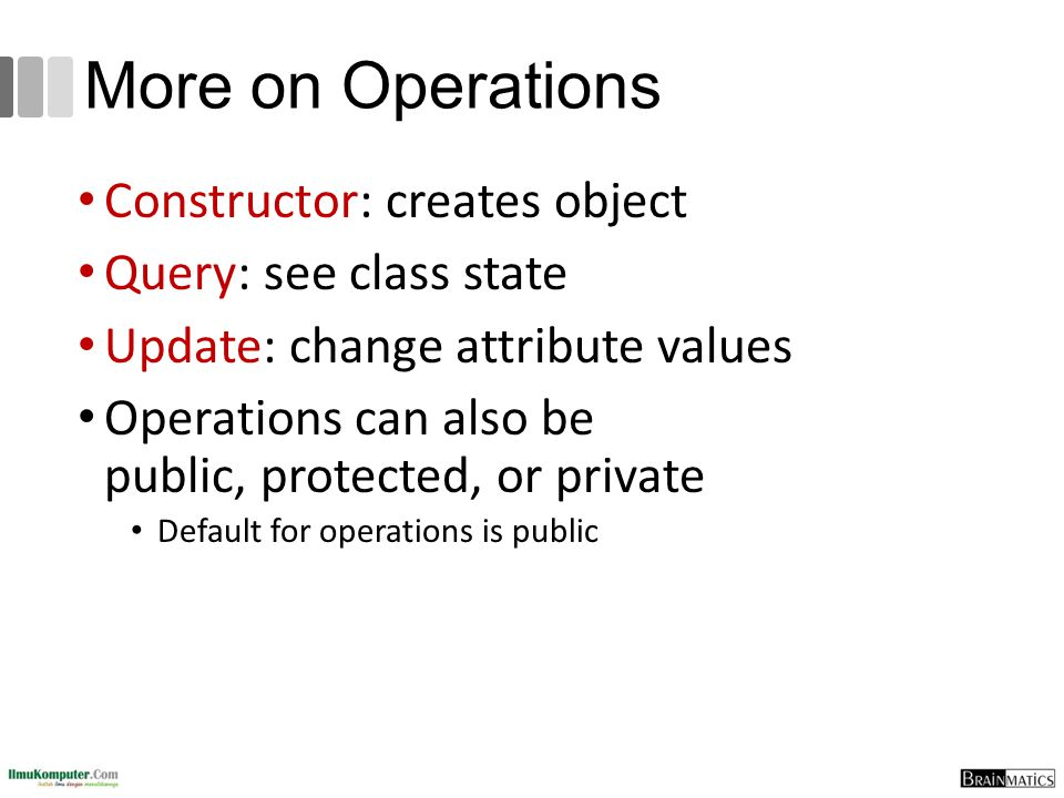 More on Operations Constructor: creates object Query: see class state