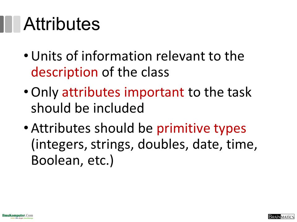 Attributes Units of information relevant to the description of the class. Only attributes important to the task should be included.