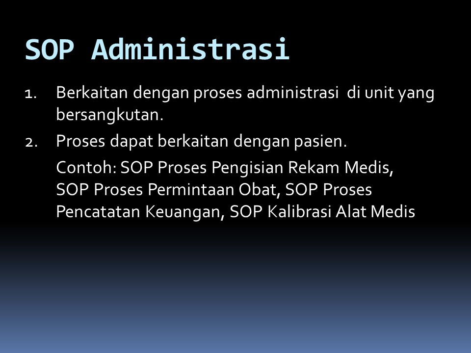 SOP Administrasi Berkaitan dengan proses administrasi di unit yang bersangkutan. Proses dapat berkaitan dengan pasien.