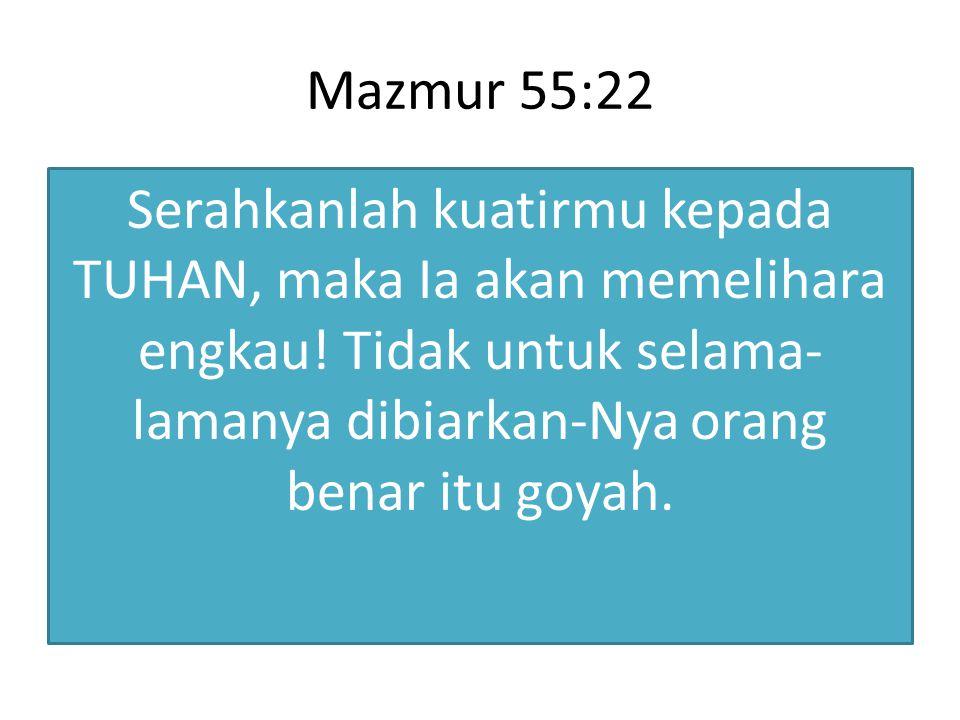 Mazmur 55:22 Serahkanlah kuatirmu kepada TUHAN, maka Ia akan memelihara engkau.
