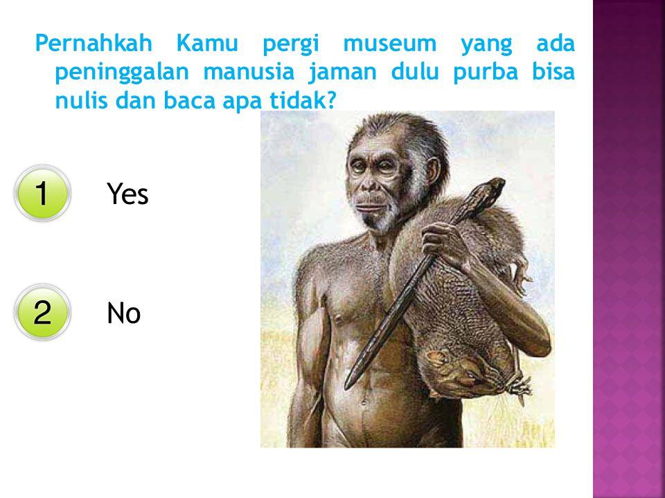 Pernahkah Kamu pergi museum yang ada peninggalan manusia jaman dulu purba bisa nulis dan baca apa tidak