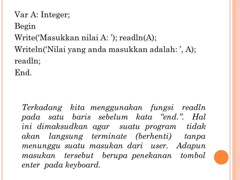 Var A: Integer; Begin Write('Masukkan nilai A: '); readln(A); Writeln('Nilai yang anda masukkan adalah: ', A); readln; End.