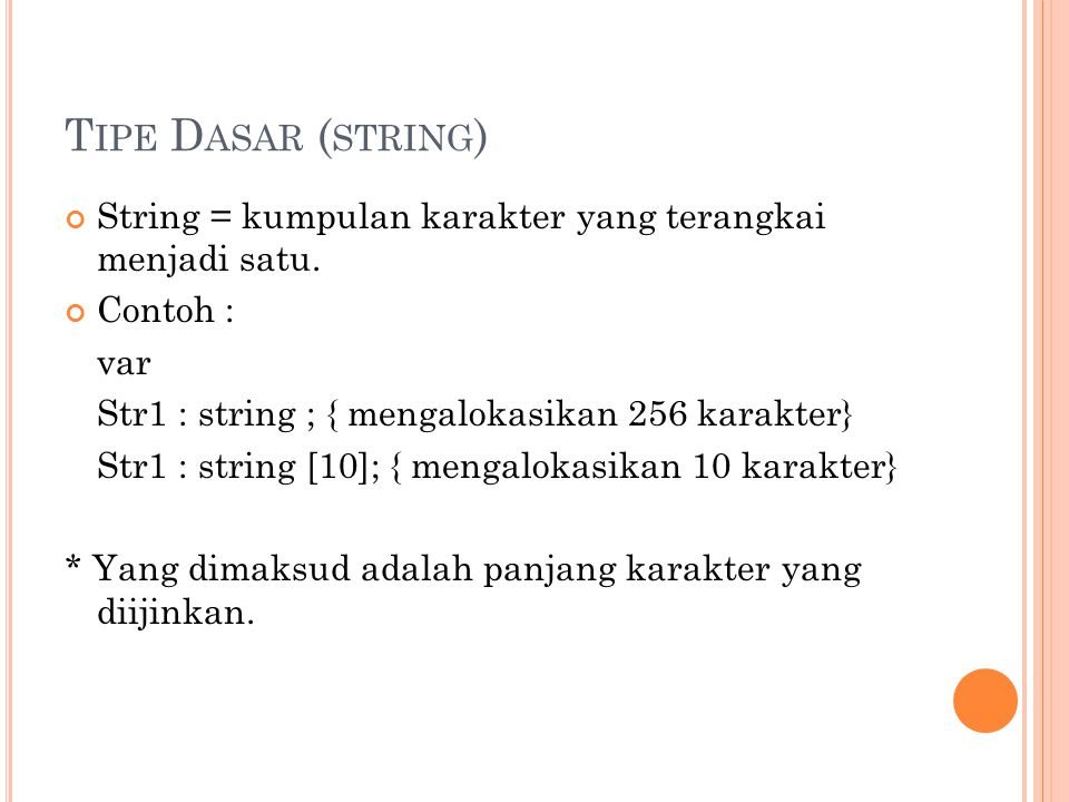 Tipe Dasar (string) String = kumpulan karakter yang terangkai menjadi satu. Contoh : var. Str1 : string ; { mengalokasikan 256 karakter}