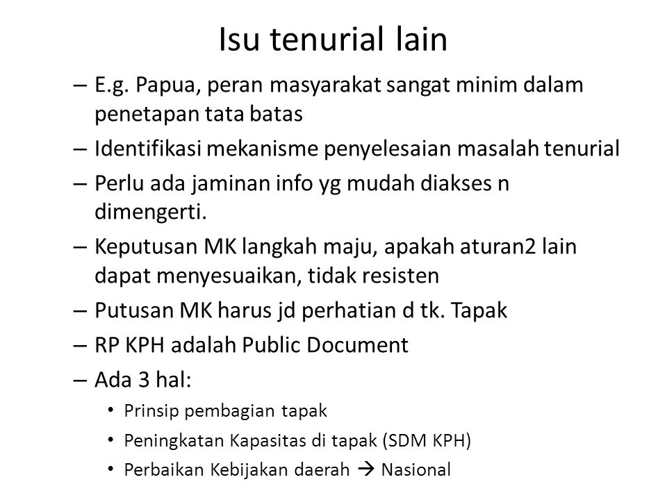 Isu tenurial lain E.g. Papua, peran masyarakat sangat minim dalam penetapan tata batas. Identifikasi mekanisme penyelesaian masalah tenurial.