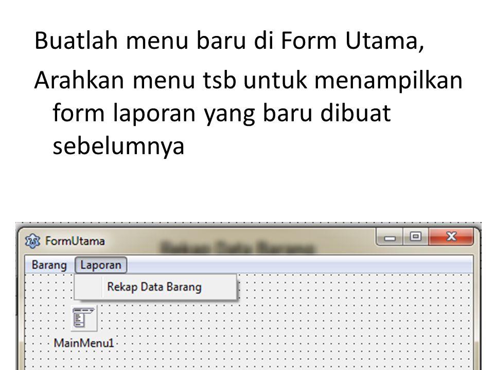 Buatlah menu baru di Form Utama, Arahkan menu tsb untuk menampilkan form laporan yang baru dibuat sebelumnya