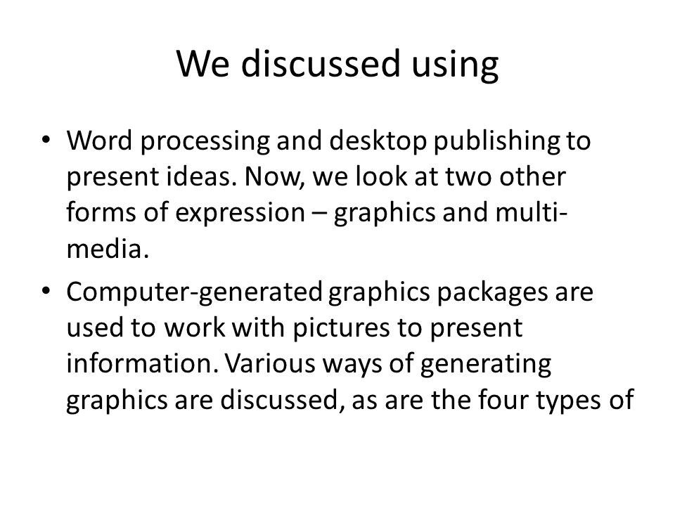 We discussed using Word processing and desktop publishing to present ideas. Now, we look at two other forms of expression – graphics and multi-media.