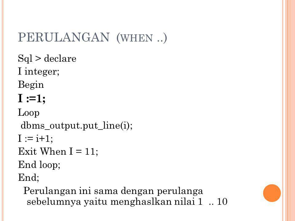 PERULANGAN (when ..) I :=1; Sql > declare I integer; Begin Loop