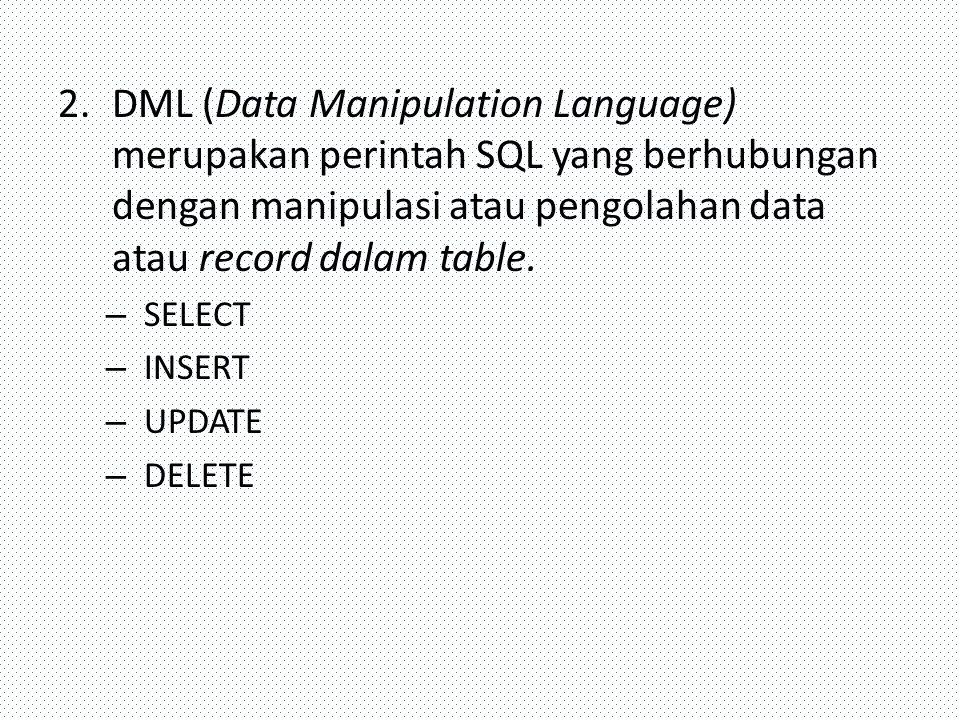 DML (Data Manipulation Language) merupakan perintah SQL yang berhubungan dengan manipulasi atau pengolahan data atau record dalam table.