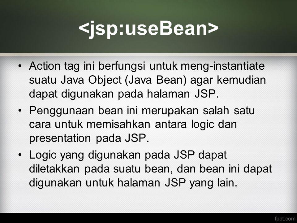 <jsp:useBean> Action tag ini berfungsi untuk meng-instantiate suatu Java Object (Java Bean) agar kemudian dapat digunakan pada halaman JSP.
