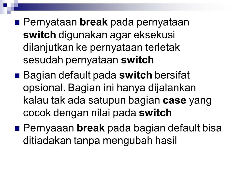 Pernyataan break pada pernyataan switch digunakan agar eksekusi dilanjutkan ke pernyataan terletak sesudah pernyataan switch
