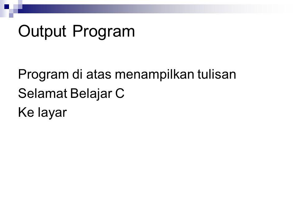 Output Program Program di atas menampilkan tulisan Selamat Belajar C