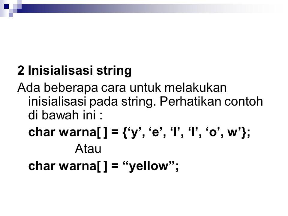 2 Inisialisasi string Ada beberapa cara untuk melakukan inisialisasi pada string. Perhatikan contoh di bawah ini :