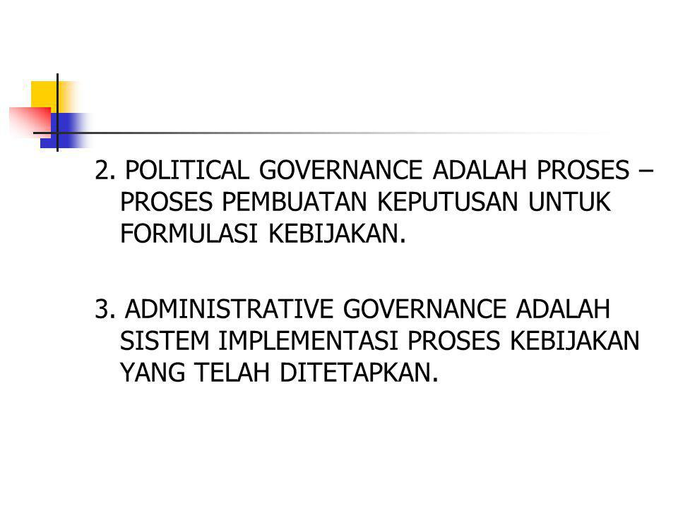 2. POLITICAL GOVERNANCE ADALAH PROSES – PROSES PEMBUATAN KEPUTUSAN UNTUK FORMULASI KEBIJAKAN.