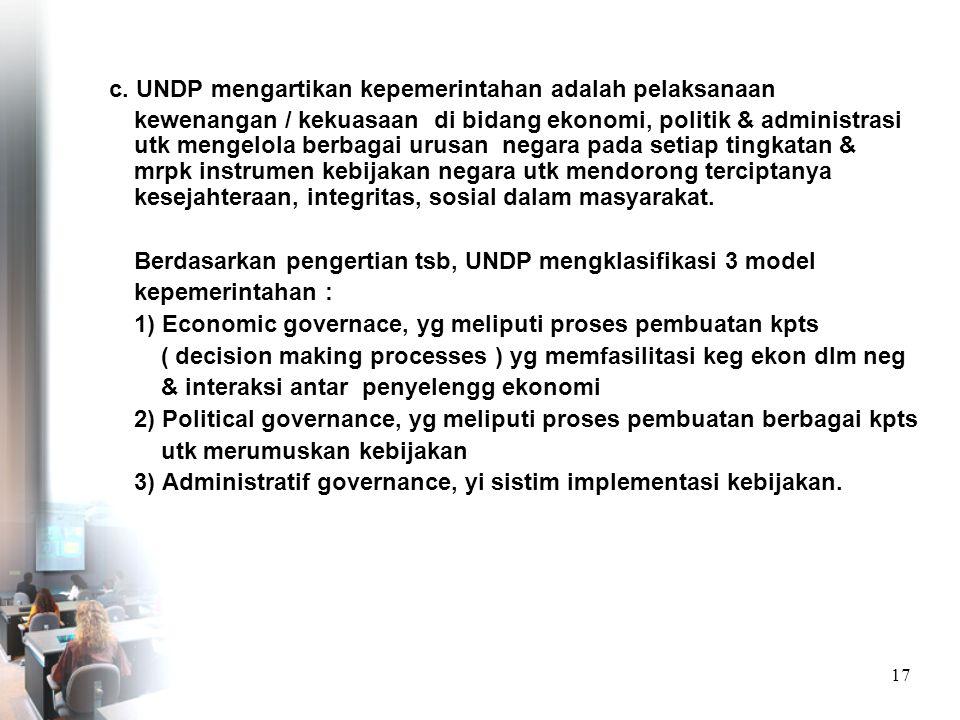 c. UNDP mengartikan kepemerintahan adalah pelaksanaan kewenangan / kekuasaan di bidang ekonomi, politik & administrasi utk mengelola berbagai urusan negara pada setiap tingkatan & mrpk instrumen kebijakan negara utk mendorong terciptanya kesejahteraan, integritas, sosial dalam masyarakat.