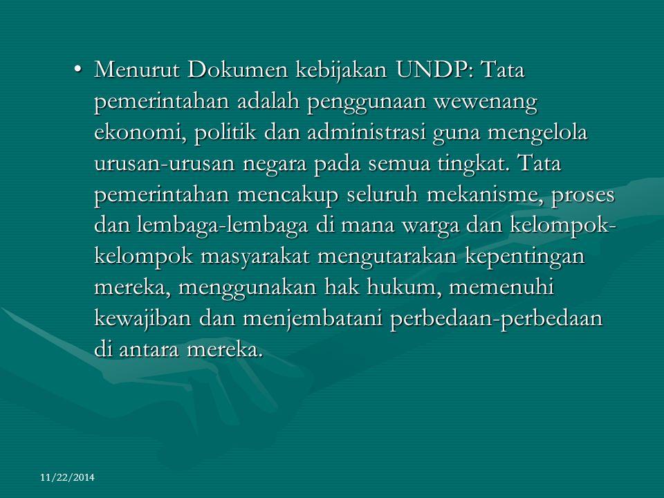 Menurut Dokumen kebijakan UNDP: Tata pemerintahan adalah penggunaan wewenang ekonomi, politik dan administrasi guna mengelola urusan-urusan negara pada semua tingkat. Tata pemerintahan mencakup seluruh mekanisme, proses dan lembaga-lembaga di mana warga dan kelompok-kelompok masyarakat mengutarakan kepentingan mereka, menggunakan hak hukum, memenuhi kewajiban dan menjembatani perbedaan-perbedaan di antara mereka.