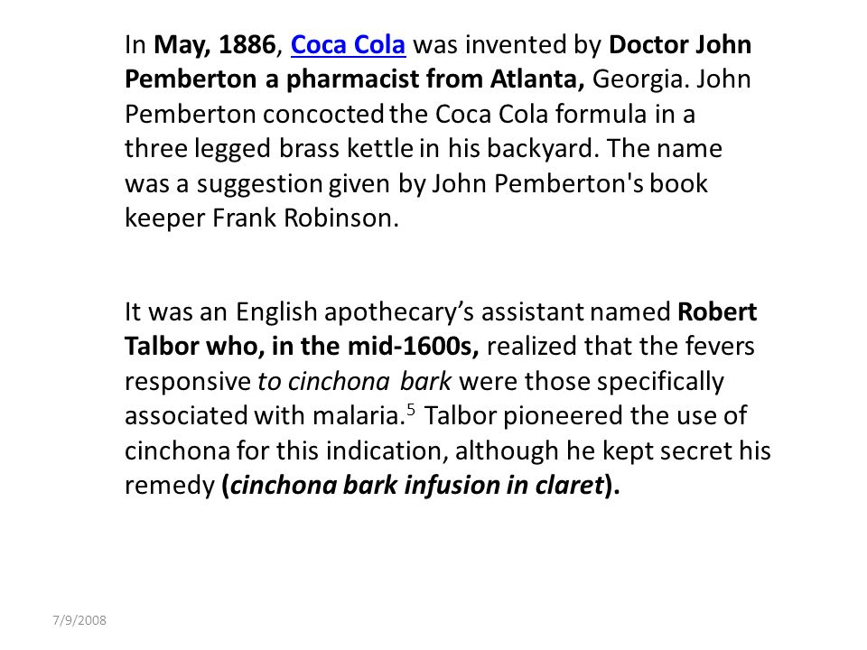 In May, 1886, Coca Cola was invented by Doctor John Pemberton a pharmacist from Atlanta, Georgia. John Pemberton concocted the Coca Cola formula in a three legged brass kettle in his backyard. The name was a suggestion given by John Pemberton s book keeper Frank Robinson.