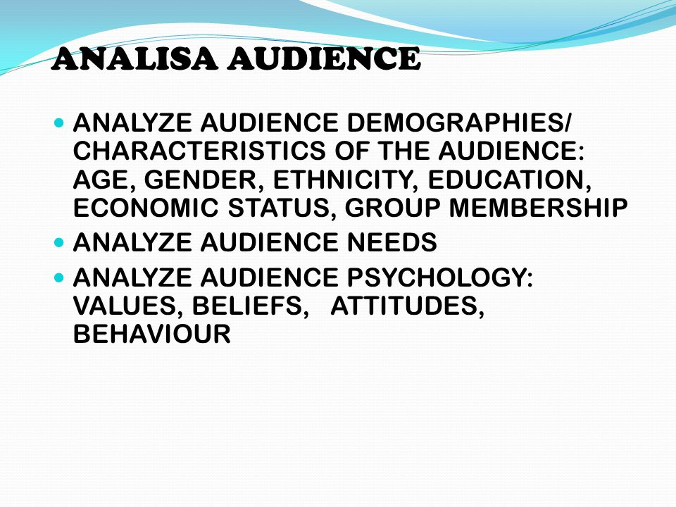 ANALISA AUDIENCE ANALYZE AUDIENCE DEMOGRAPHIES/ CHARACTERISTICS OF THE AUDIENCE: AGE, GENDER, ETHNICITY, EDUCATION, ECONOMIC STATUS, GROUP MEMBERSHIP.