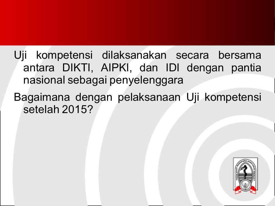 Uji kompetensi dilaksanakan secara bersama antara DIKTI, AIPKI, dan IDI dengan pantia nasional sebagai penyelenggara Bagaimana dengan pelaksanaan Uji kompetensi setelah 2015