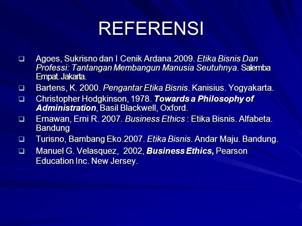 REFERENSI Agoes, Sukrisno dan I Cenik Ardana.2009. Etika Bisnis Dan Professi: Tantangan Membangun Manusia Seutuhnya. Salemba Empat. Jakarta.