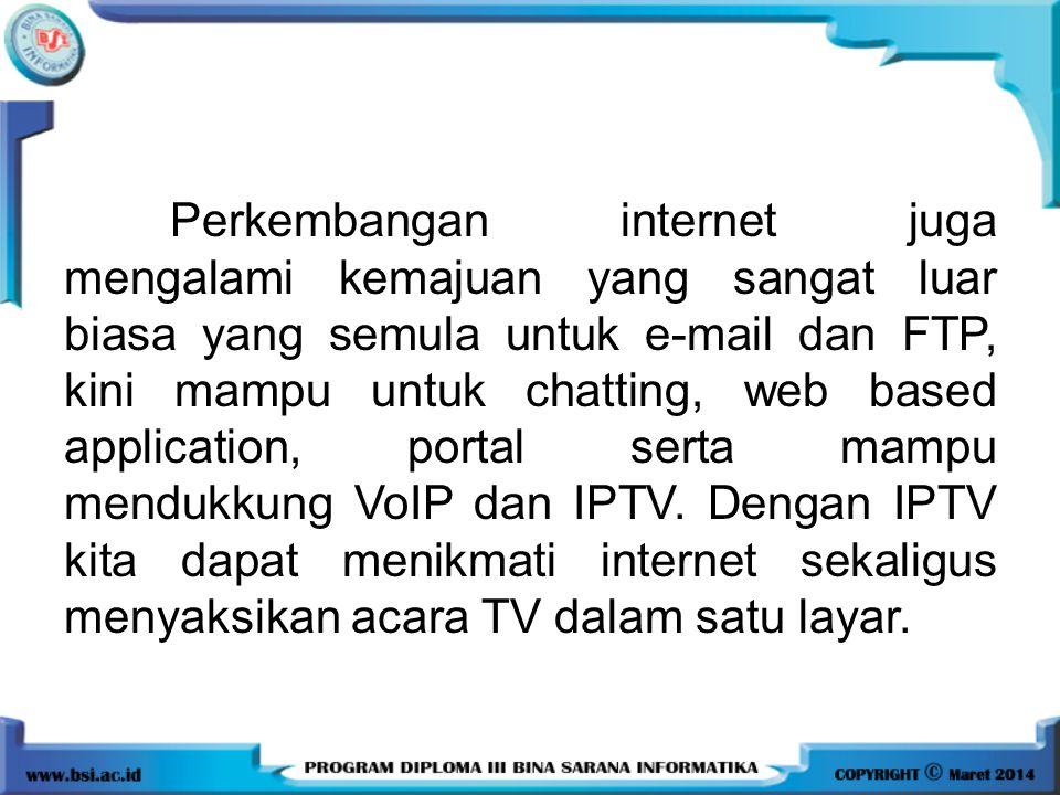 Perkembangan internet juga mengalami kemajuan yang sangat luar biasa yang semula untuk e-mail dan FTP, kini mampu untuk chatting, web based application, portal serta mampu mendukkung VoIP dan IPTV.