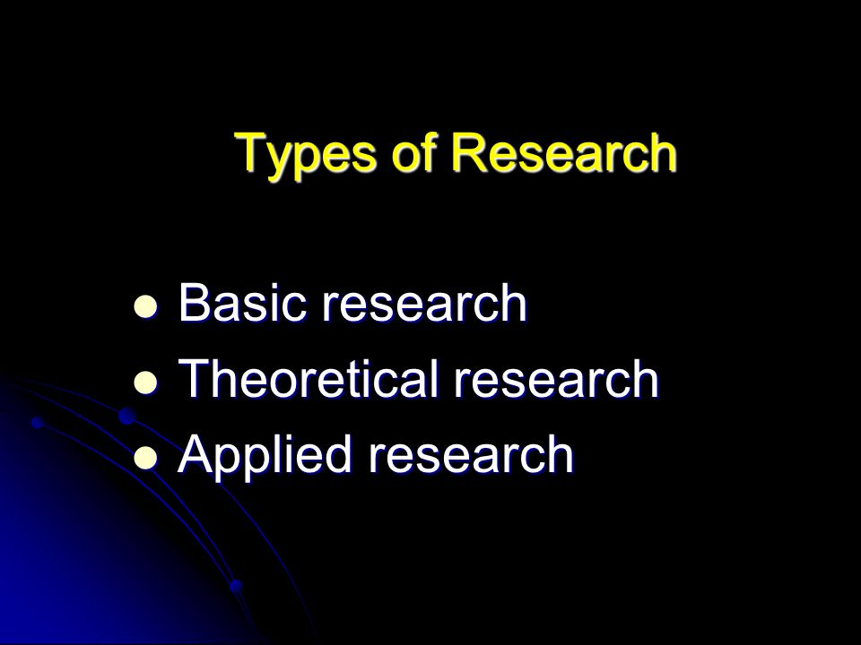 Types of Research Basic research Theoretical research Applied research