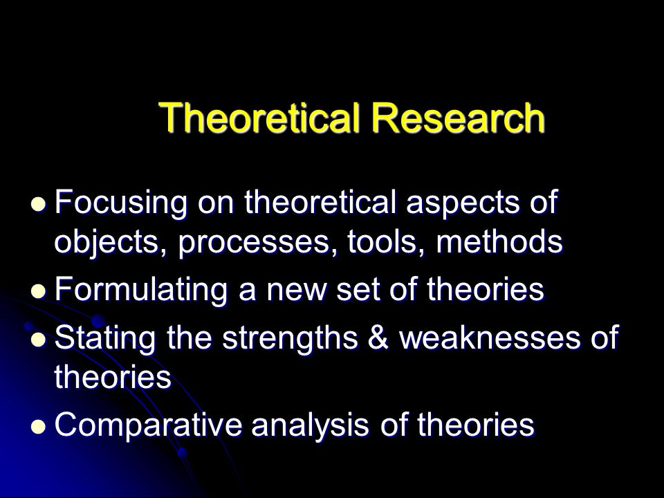 Theoretical Research Focusing on theoretical aspects of objects, processes, tools, methods. Formulating a new set of theories.