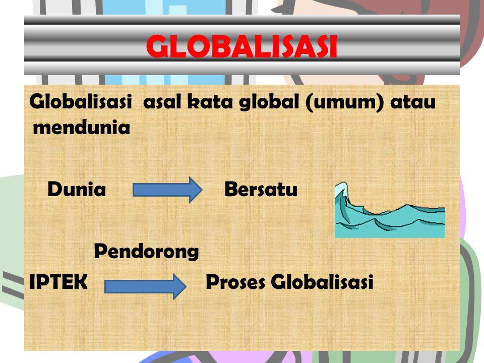 GLOBALISASI Globalisasi asal kata global (umum) atau mendunia