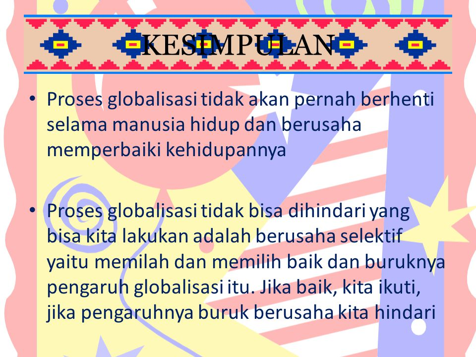 KESIMPULAN Proses globalisasi tidak akan pernah berhenti selama manusia hidup dan berusaha memperbaiki kehidupannya.