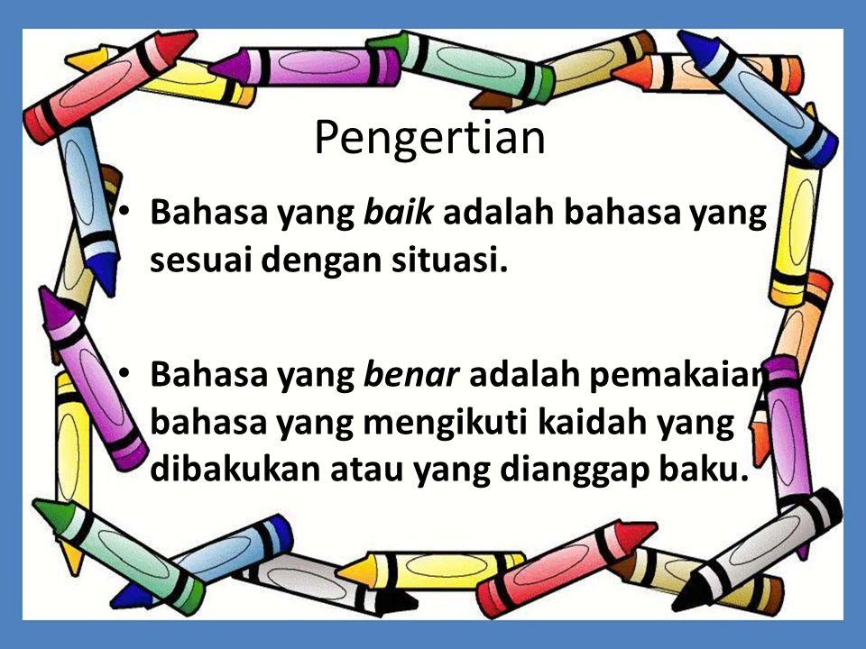 Pengertian Bahasa yang baik adalah bahasa yang sesuai dengan situasi.