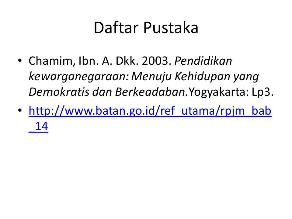 Daftar Pustaka Chamim, Ibn. A. Dkk. 2003. Pendidikan kewarganegaraan: Menuju Kehidupan yang Demokratis dan Berkeadaban.Yogyakarta: Lp3.