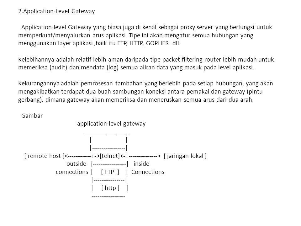 2.Application-Level Gateway Application-level Gateway yang biasa juga di kenal sebagai proxy server yang berfungsi untuk memperkuat/menyalurkan arus aplikasi.