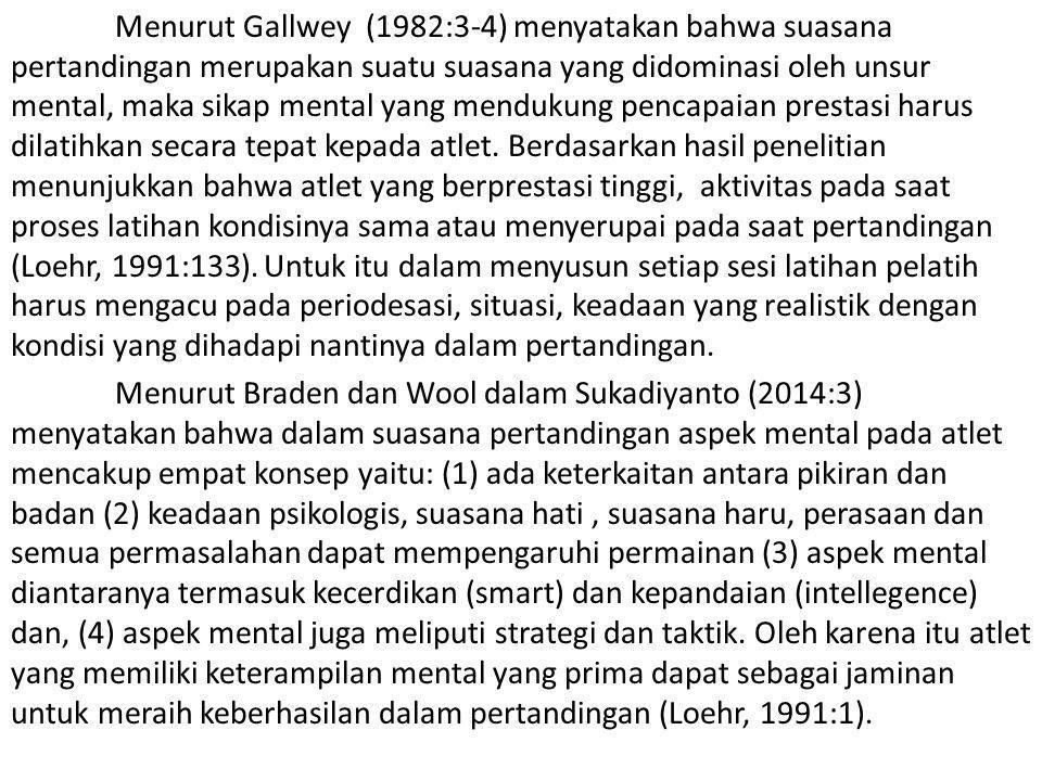Menurut Gallwey (1982:3-4) menyatakan bahwa suasana pertandingan merupakan suatu suasana yang didominasi oleh unsur mental, maka sikap mental yang mendukung pencapaian prestasi harus dilatihkan secara tepat kepada atlet.