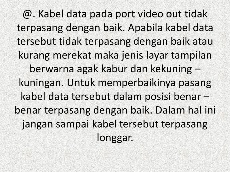 @. Kabel data pada port video out tidak terpasang dengan baik