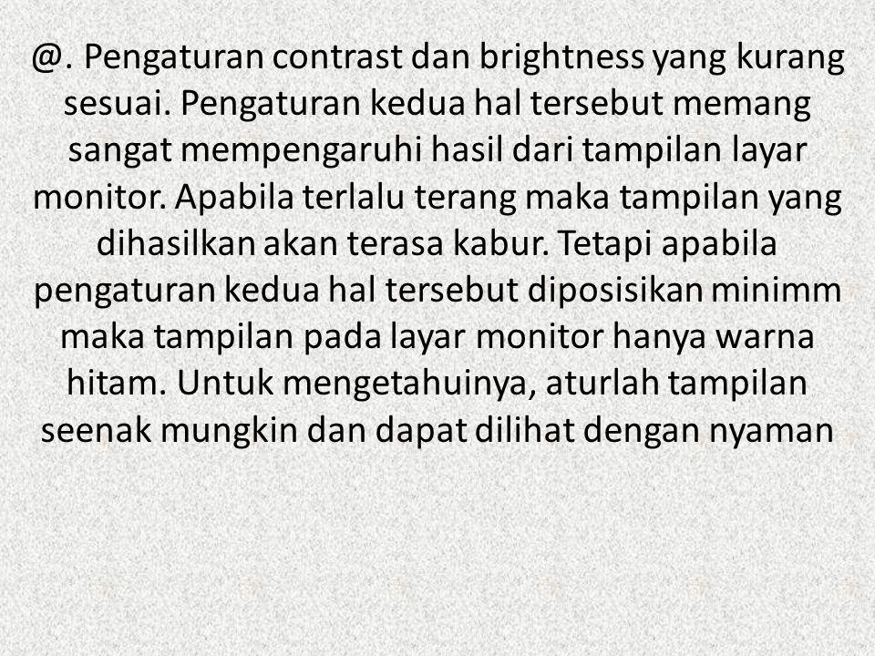 @. Pengaturan contrast dan brightness yang kurang sesuai