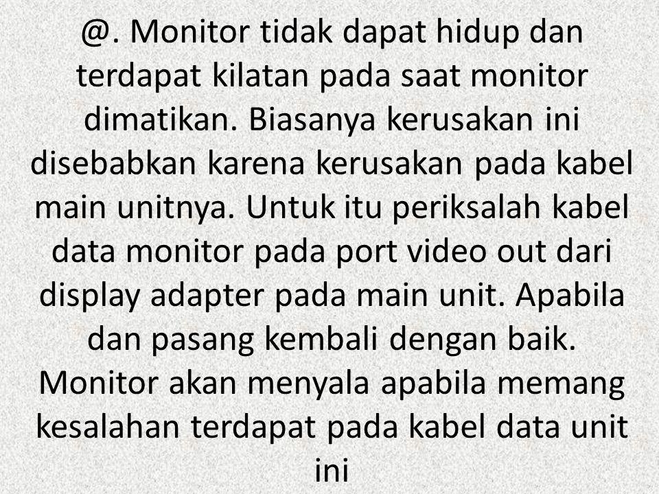 @. Monitor tidak dapat hidup dan terdapat kilatan pada saat monitor dimatikan.