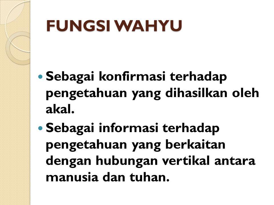 FUNGSI WAHYU Sebagai konfirmasi terhadap pengetahuan yang dihasilkan oleh akal.