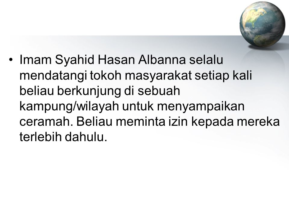 Imam Syahid Hasan Albanna selalu mendatangi tokoh masyarakat setiap kali beliau berkunjung di sebuah kampung/wilayah untuk menyampaikan ceramah.
