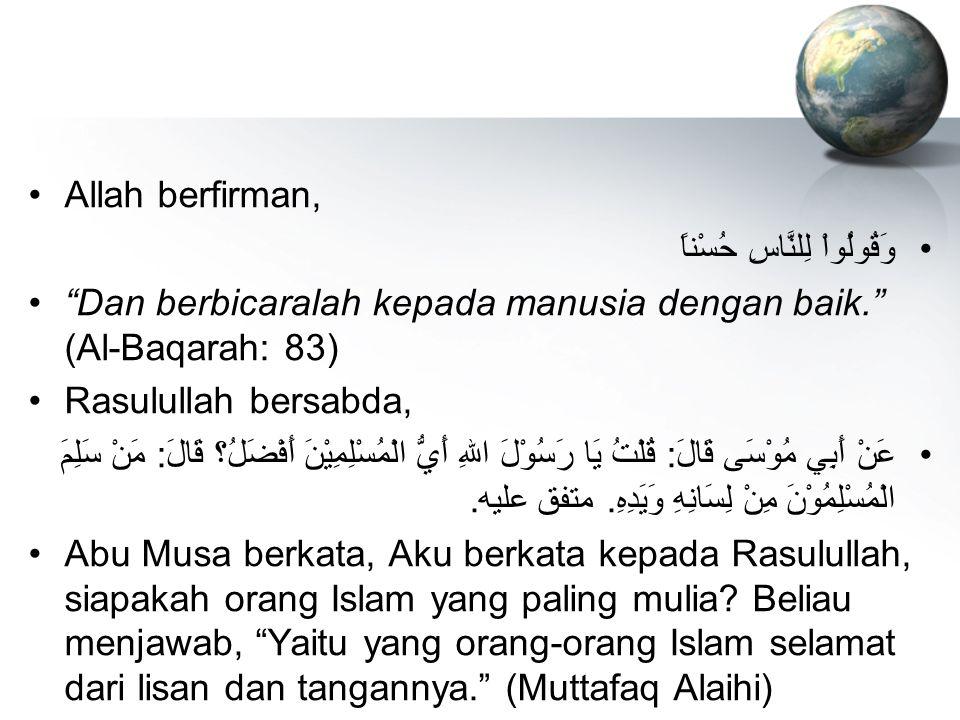 Allah berfirman, وَقُولُواْ لِلنَّاسِ حُسْناً Dan berbicaralah kepada manusia dengan baik. (Al-Baqarah: 83)