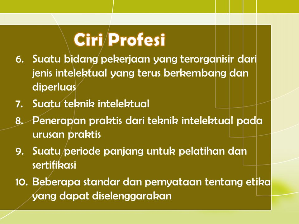 Ciri Profesi Suatu bidang pekerjaan yang terorganisir dari jenis intelektual yang terus berkembang dan diperluas.