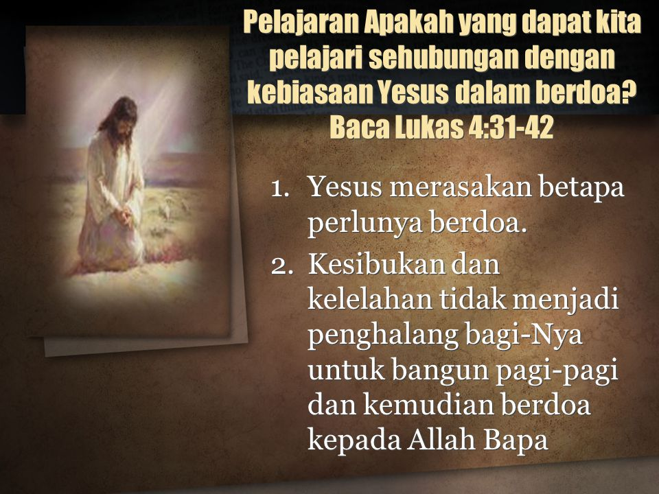 Pelajaran Apakah yang dapat kita pelajari sehubungan dengan kebiasaan Yesus dalam berdoa Baca Lukas 4:31-42