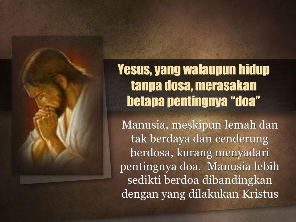 Yesus, yang walaupun hidup tanpa dosa, merasakan betapa pentingnya doa