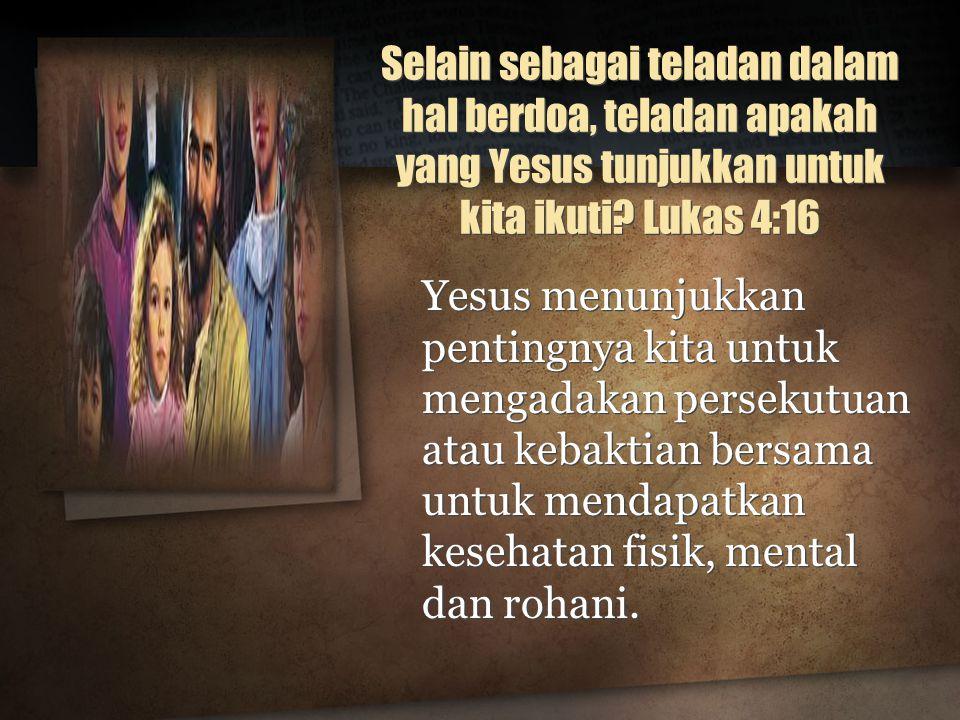 Selain sebagai teladan dalam hal berdoa, teladan apakah yang Yesus tunjukkan untuk kita ikuti Lukas 4:16