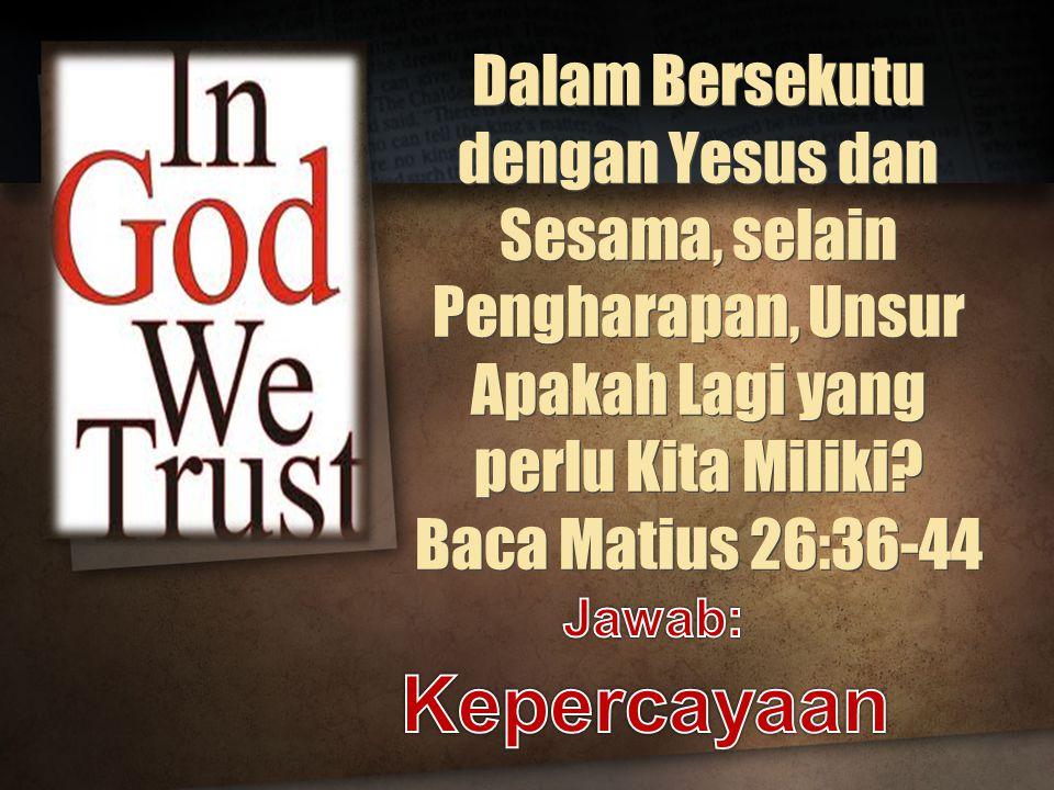 Dalam Bersekutu dengan Yesus dan Sesama, selain Pengharapan, Unsur Apakah Lagi yang perlu Kita Miliki Baca Matius 26:36-44